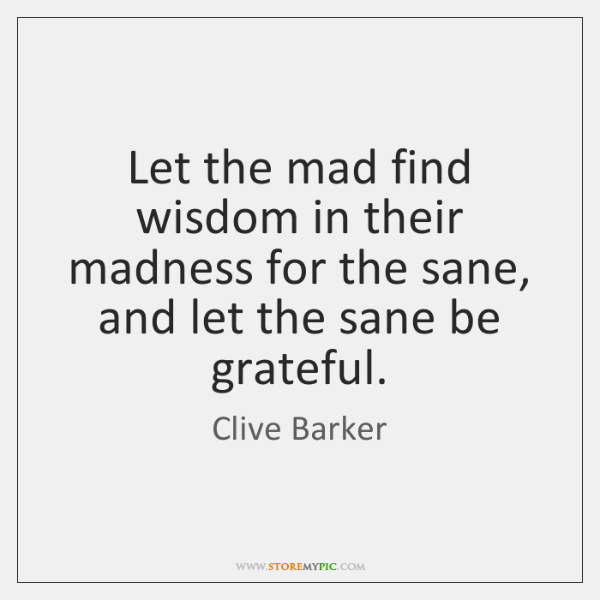 Let the mad find wisdom in their madness for the sane, and ...