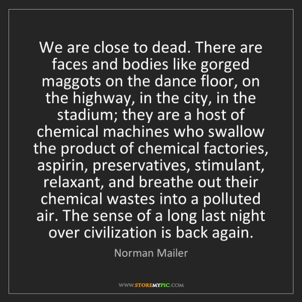 Norman Mailer: We are close to dead. There are faces and bodies like...