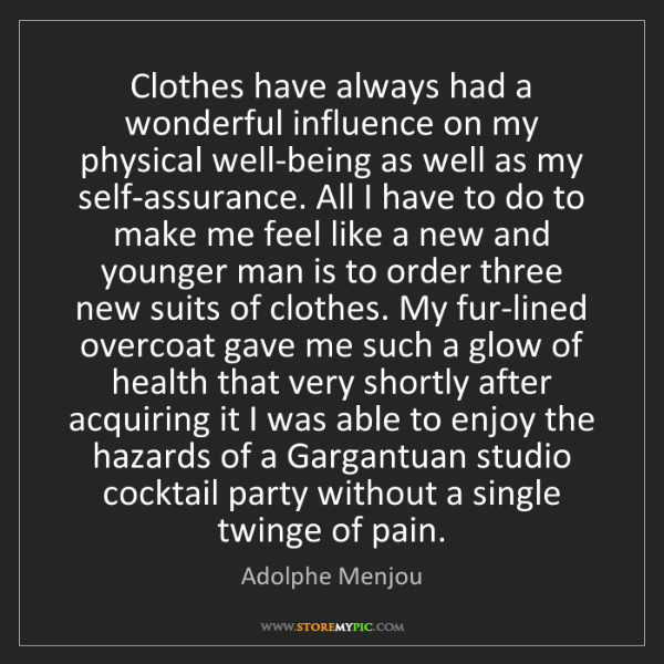 Adolphe Menjou: Clothes have always had a wonderful influence on my physical...
