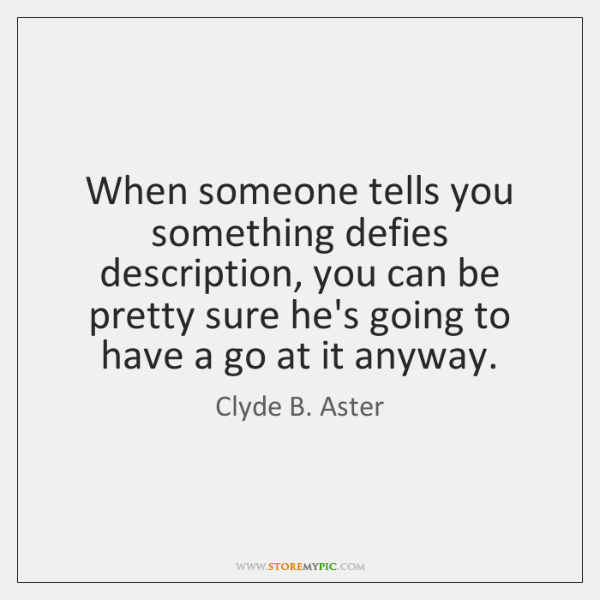 When someone tells you something defies description, you can be pretty sure ...