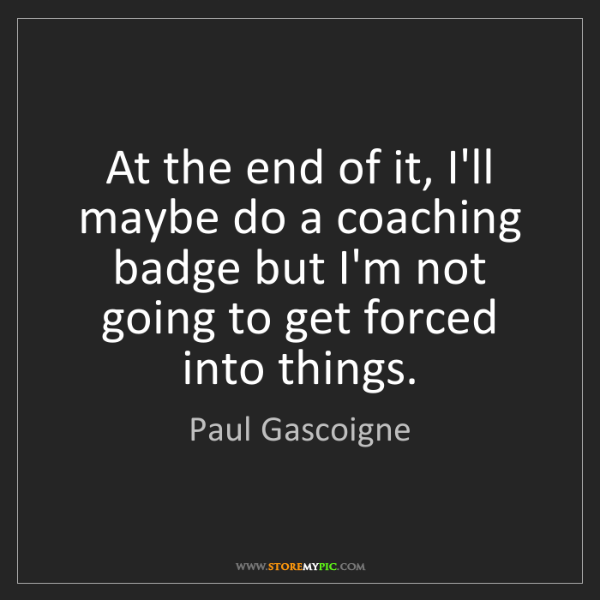 Paul Gascoigne: At the end of it, I'll maybe do a coaching badge but...
