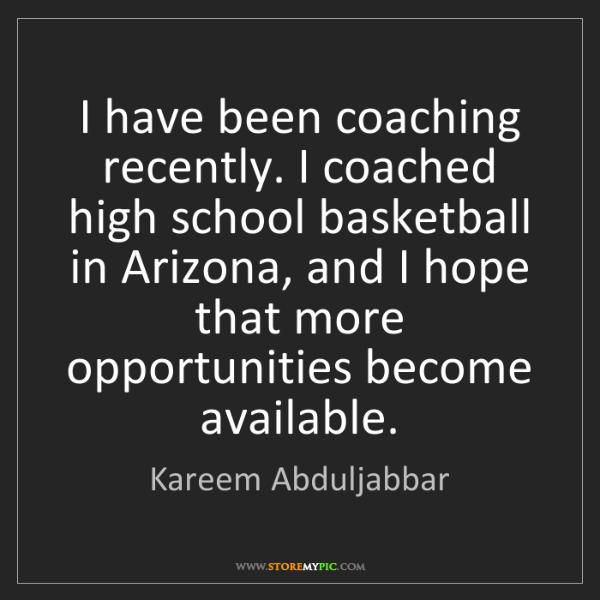 Kareem Abduljabbar: I have been coaching recently. I coached high school...