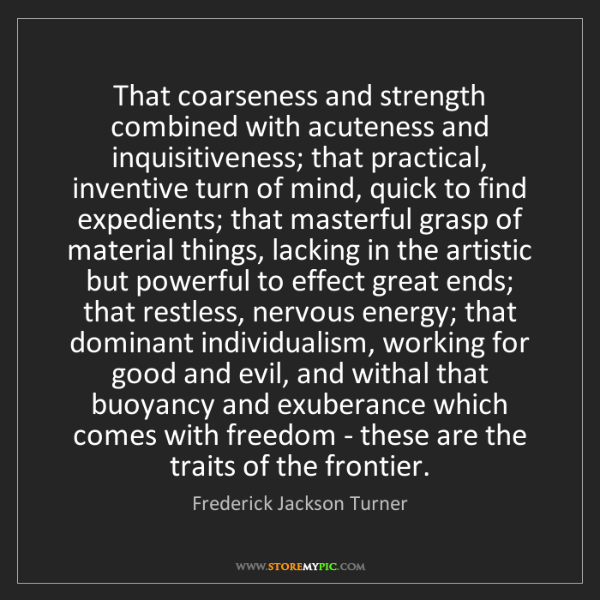 Frederick Jackson Turner: That coarseness and strength combined with acuteness...
