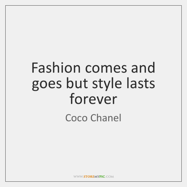 Fashion comes and goes but style lasts forever