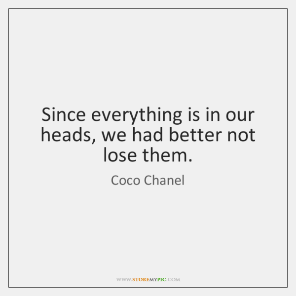 Since everything is in our heads, we had better not lose them.