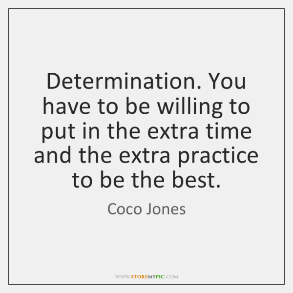 Determination. You have to be willing to put in the extra time ...