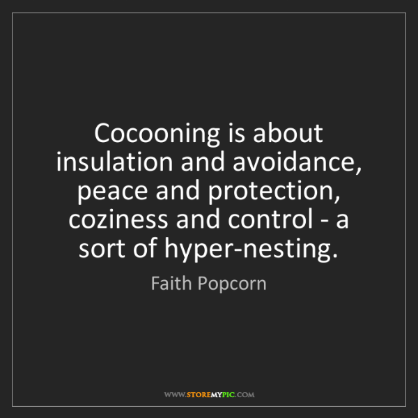 Faith Popcorn: Cocooning is about insulation and avoidance, peace and...