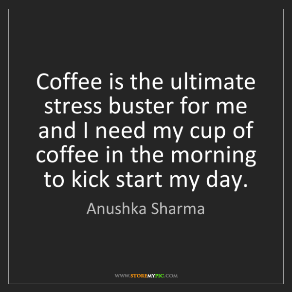 Anushka Sharma: Coffee is the ultimate stress buster for me and I need...