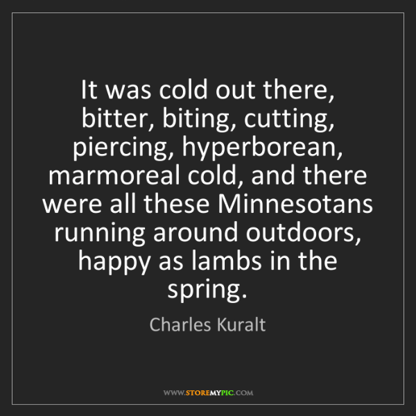 Charles Kuralt: It was cold out there, bitter, biting, cutting, piercing,...