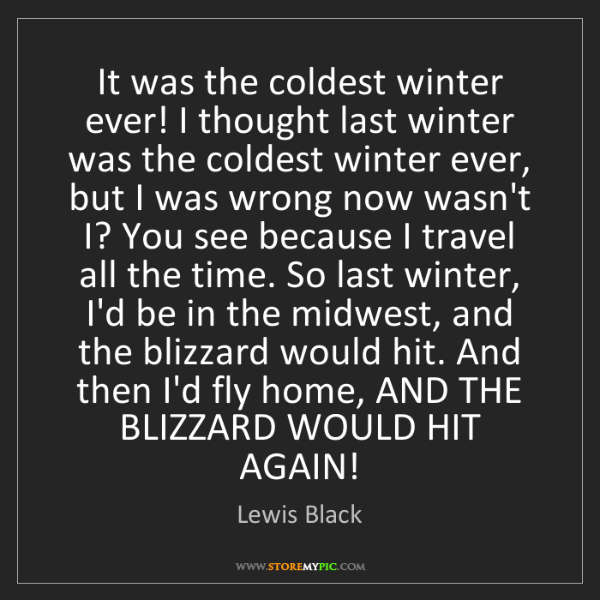 Lewis Black: It was the coldest winter ever! I thought last winter...