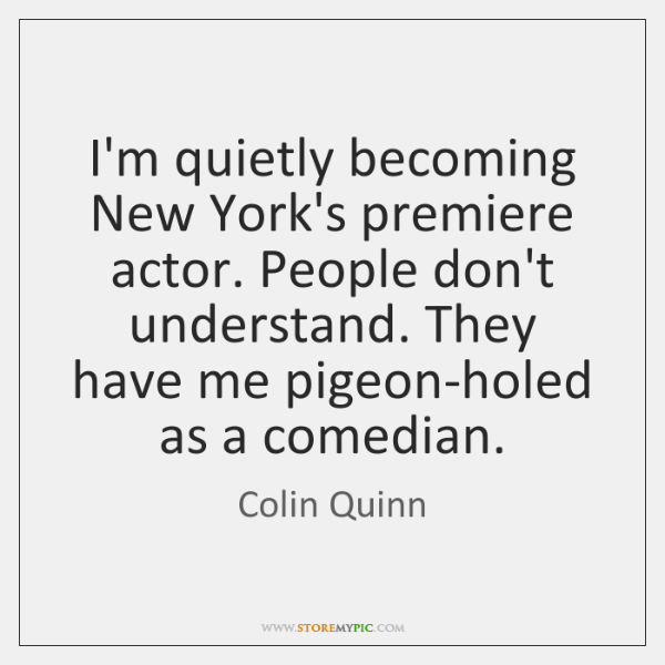 I'm quietly becoming New York's premiere actor. People don't understand. They have ...