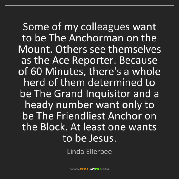 Linda Ellerbee: Some of my colleagues want to be The Anchorman on the...