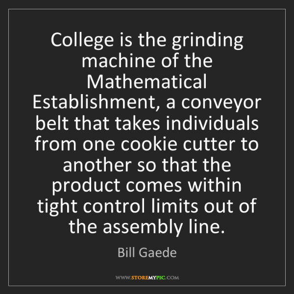 Bill Gaede: College is the grinding machine of the Mathematical Establishment,...