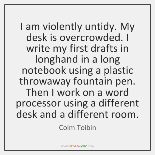 I am violently untidy. My desk is overcrowded. I write my first ...