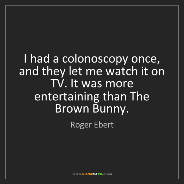 Roger Ebert: I had a colonoscopy once, and they let me watch it on...