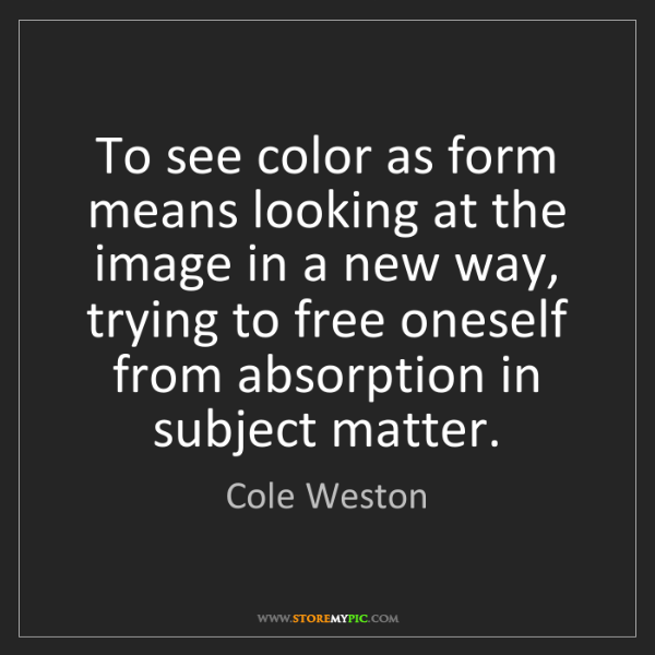 Cole Weston: To see color as form means looking at the image in a...