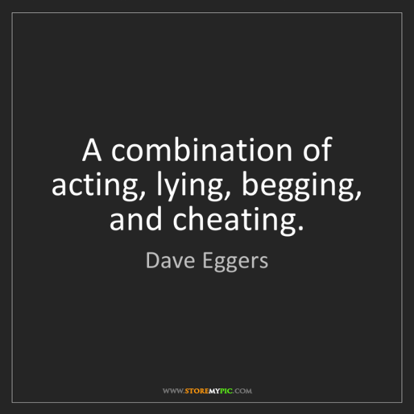 Dave Eggers: A combination of acting, lying, begging, and cheating.