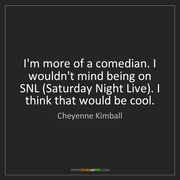 Cheyenne Kimball: I'm more of a comedian. I wouldn't mind being on SNL...