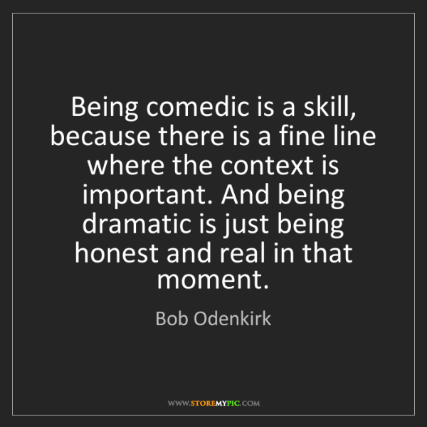 Bob Odenkirk: Being comedic is a skill, because there is a fine line...