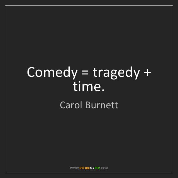 Carol Burnett: Comedy = tragedy + time.
