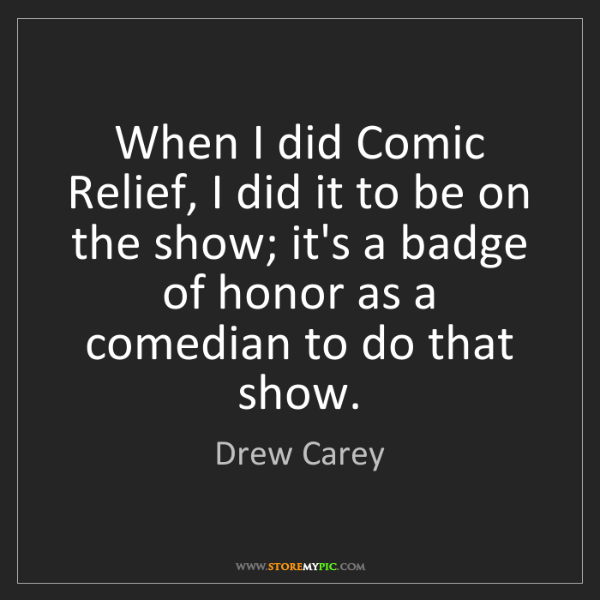 Drew Carey: When I did Comic Relief, I did it to be on the show;...