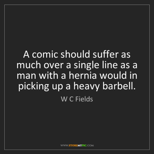 W C Fields: A comic should suffer as much over a single line as a...