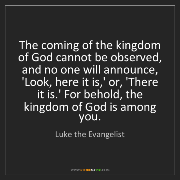 Luke the Evangelist: The coming of the kingdom of God cannot be observed,...