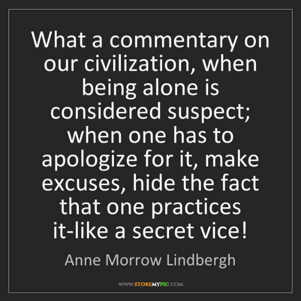 Anne Morrow Lindbergh: What a commentary on our civilization, when being alone...