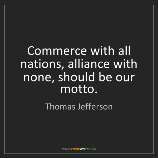 Thomas Jefferson: Commerce with all nations, alliance with none, should...