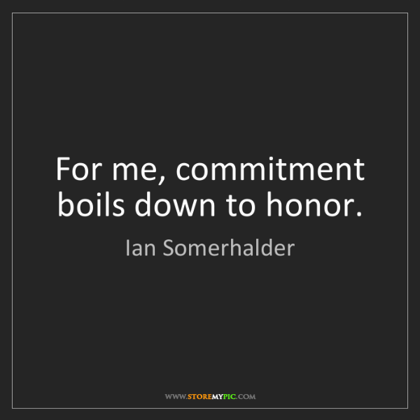 Ian Somerhalder: For me, commitment boils down to honor.