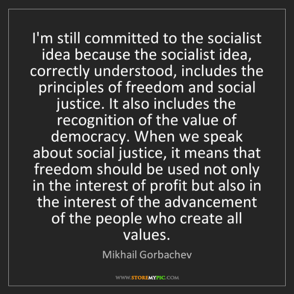 Mikhail Gorbachev: I'm still committed to the socialist idea because the...