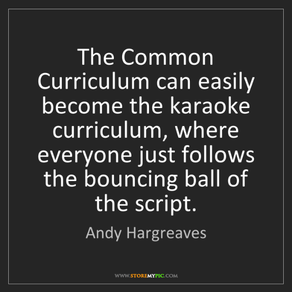 Andy Hargreaves: The Common Curriculum can easily become the karaoke curriculum,...