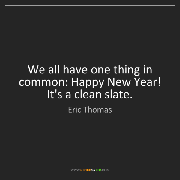 Eric Thomas: We all have one thing in common: Happy New Year! It's...