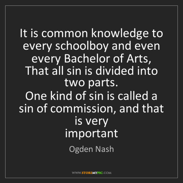 Ogden Nash: It is common knowledge to every schoolboy and even every...