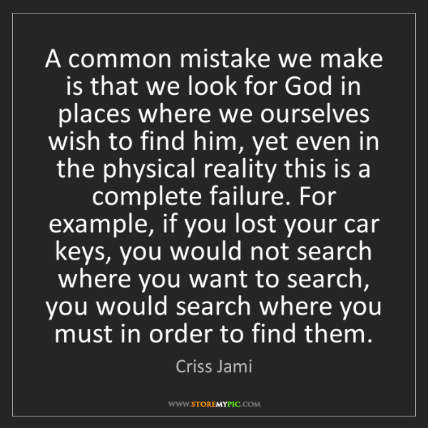 Criss Jami: A common mistake we make is that we look for God in places...