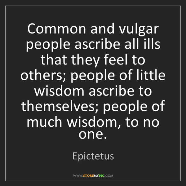 Epictetus: Common and vulgar people ascribe all ills that they feel...