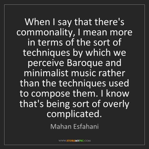 Mahan Esfahani: When I say that there's commonality, I mean more in terms...