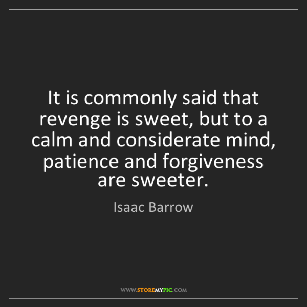 Isaac Barrow: It is commonly said that revenge is sweet, but to a calm...