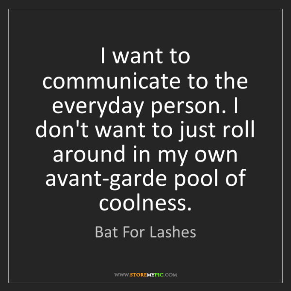 Bat For Lashes: I want to communicate to the everyday person. I don't...