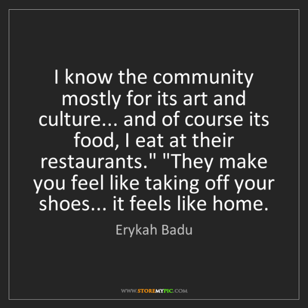 Erykah Badu: I know the community mostly for its art and culture......