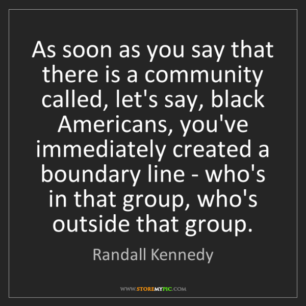 Randall Kennedy: As soon as you say that there is a community called,...