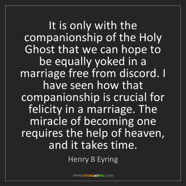 Henry B Eyring: It is only with the companionship of the Holy Ghost that...