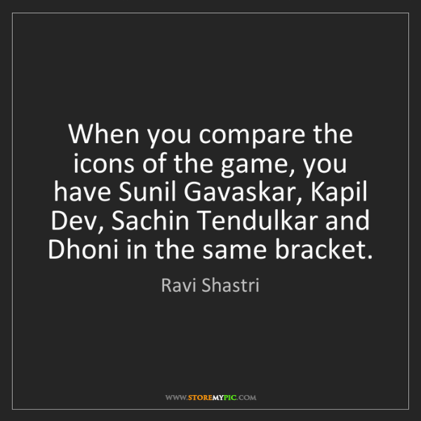 Ravi Shastri: When you compare the icons of the game, you have Sunil...