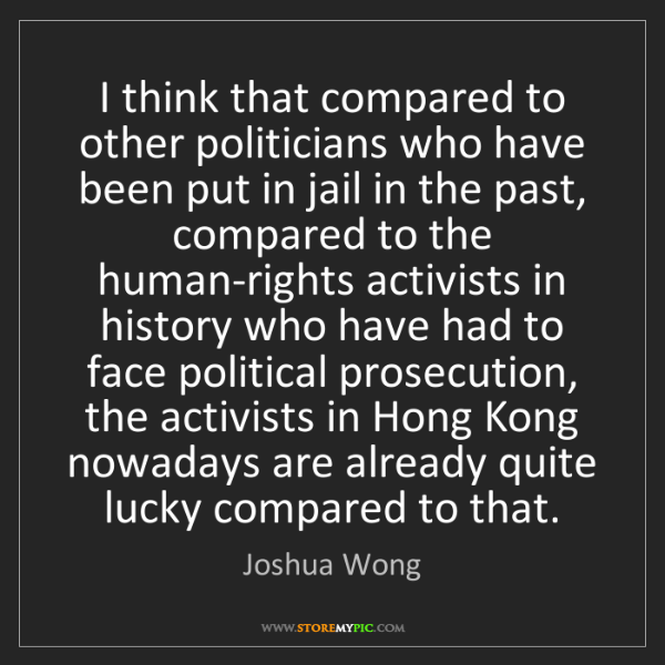 Joshua Wong: I think that compared to other politicians who have been...