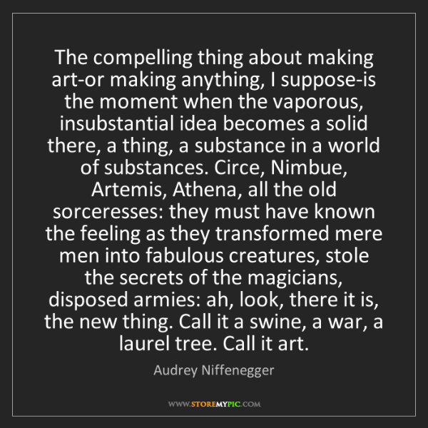 Audrey Niffenegger: The compelling thing about making art-or making anything,...