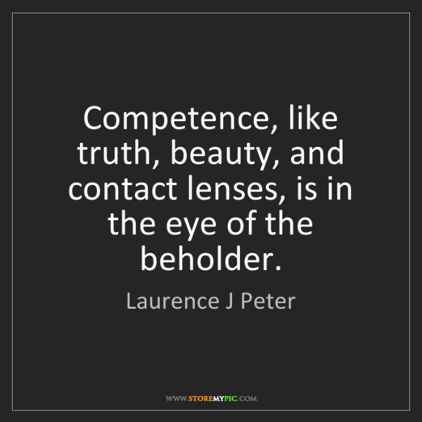 Laurence J Peter: Competence, like truth, beauty, and contact lenses, is...