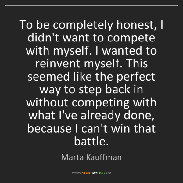 Marta Kauffman: To be completely honest, I didn't want to compete with...