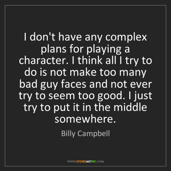 Billy Campbell: I don't have any complex plans for playing a character....
