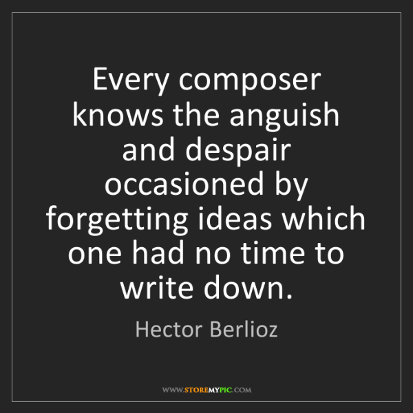 Hector Berlioz: Every composer knows the anguish and despair occasioned...