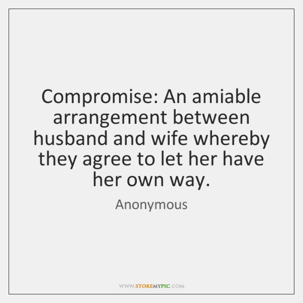 Compromise: An amiable arrangement between husband and wife whereby they agree to ...